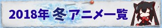2018 冬アニメ