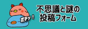 不思議と謎の投稿フォーム ポチッ!!